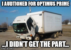 Optimus prime?  | I AUDTIONED FOR OPTIMUS PRIME ...I DIDN'T GET THE PART... | image tagged in memes,okay truck | made w/ Imgflip meme maker