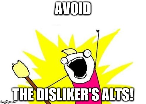 X All The Y Meme | AVOID THE DISLIKER'S ALTS! | image tagged in memes,x all the y | made w/ Imgflip meme maker