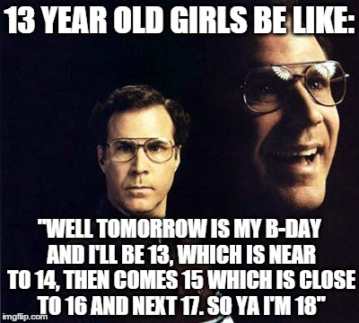"Will Ferrell Meme | 13 YEAR OLD GIRLS BE LIKE: ""WELL TOMORROW IS MY B-DAY AND I'LL BE 13, WHICH IS NEAR TO 14, THEN COMES 15 WHICH IS CLOSE TO 16 AND NEXT 17. S 