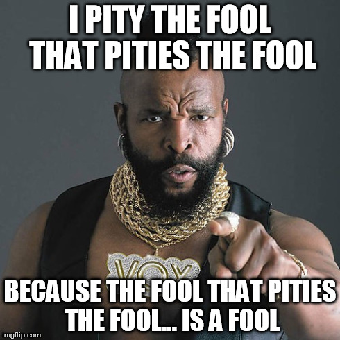 Mr T Pity The Fool | I PITY THE FOOL THAT PITIES THE FOOL BECAUSE THE FOOL THAT PITIES THE FOOL... IS A FOOL | image tagged in memes,mr t pity the fool | made w/ Imgflip meme maker