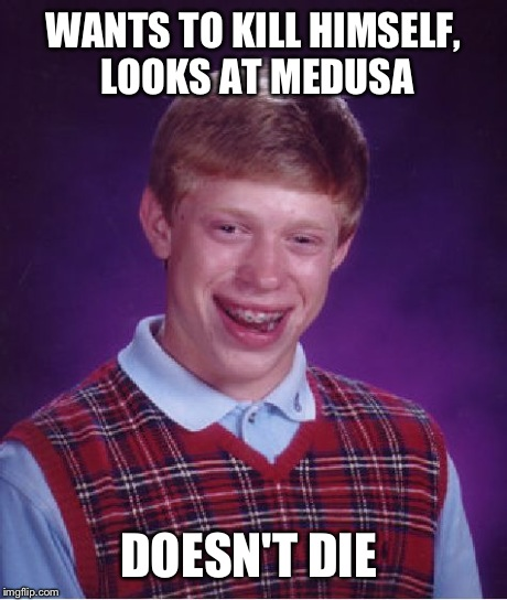 Bad Luck Brian Meme | WANTS TO KILL HIMSELF, LOOKS AT MEDUSA DOESN'T DIE | image tagged in memes,bad luck brian | made w/ Imgflip meme maker
