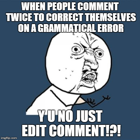 Y U No Meme | WHEN PEOPLE COMMENT TWICE TO CORRECT THEMSELVES ON A GRAMMATICAL ERROR Y U NO JUST EDIT COMMENT!?! | image tagged in memes,y u no | made w/ Imgflip meme maker