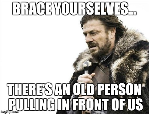 Brace Yourselves X is Coming Meme | BRACE YOURSELVES... THERE'S AN OLD PERSON PULLING IN FRONT OF US | image tagged in memes,brace yourselves x is coming | made w/ Imgflip meme maker