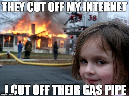 Disaster Girl | THEY CUT OFF MY INTERNET I CUT OFF THEIR GAS PIPE | image tagged in memes,disaster girl | made w/ Imgflip meme maker