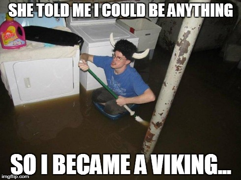Laundry Viking | SHE TOLD ME I COULD BE ANYTHING SO I BECAME A VIKING... | image tagged in memes,laundry viking | made w/ Imgflip meme maker