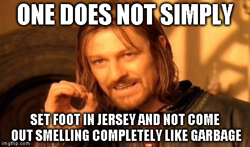 One Does Not Simply Meme | ONE DOES NOT SIMPLY SET FOOT IN JERSEY AND NOT COME OUT SMELLING COMPLETELY LIKE GARBAGE | image tagged in memes,one does not simply | made w/ Imgflip meme maker