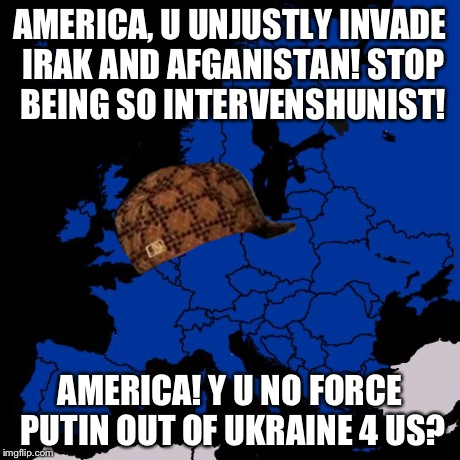 Scumbag Europe | AMERICA, U UNJUSTLY INVADE IRAK AND AFGANISTAN! STOP BEING SO INTERVENSHUNIST! AMERICA! Y U NO FORCE PUTIN OUT OF UKRAINE 4 US? | image tagged in scumbag europe,scumbag | made w/ Imgflip meme maker