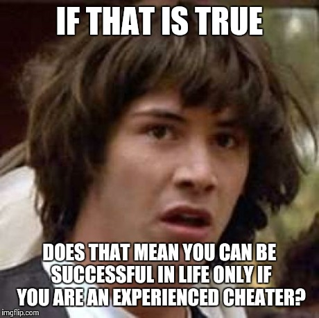 Conspiracy Keanu Meme | IF THAT IS TRUE DOES THAT MEAN YOU CAN BE SUCCESSFUL IN LIFE ONLY IF YOU ARE AN EXPERIENCED CHEATER? | image tagged in memes,conspiracy keanu | made w/ Imgflip meme maker