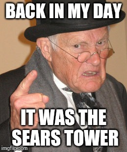 Back In My Day Meme | BACK IN MY DAY IT WAS THE SEARS TOWER | image tagged in memes,back in my day | made w/ Imgflip meme maker
