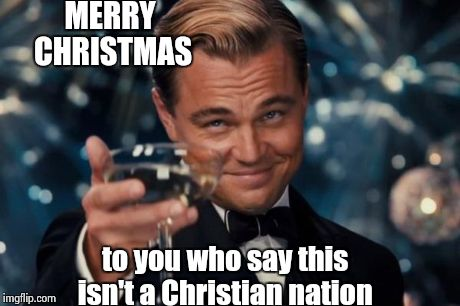 Leonardo Dicaprio Cheers | MERRY CHRISTMAS to you who say this isn't a Christian nation | image tagged in memes,leonardo dicaprio cheers | made w/ Imgflip meme maker