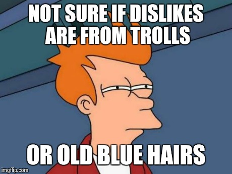 Futurama Fry Meme | NOT SURE IF DISLIKES ARE FROM TROLLS OR OLD BLUE HAIRS | image tagged in memes,futurama fry | made w/ Imgflip meme maker