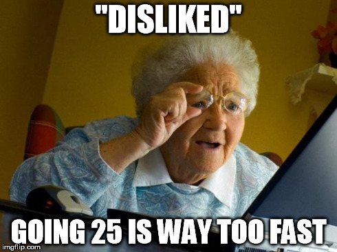 """DISLIKED"" GOING 25 IS WAY TOO FAST 
