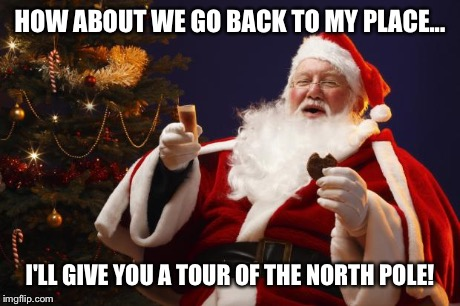 Bad Santa | HOW ABOUT WE GO BACK TO MY PLACE... I'LL GIVE YOU A TOUR OF THE NORTH POLE! | image tagged in bad santa | made w/ Imgflip meme maker