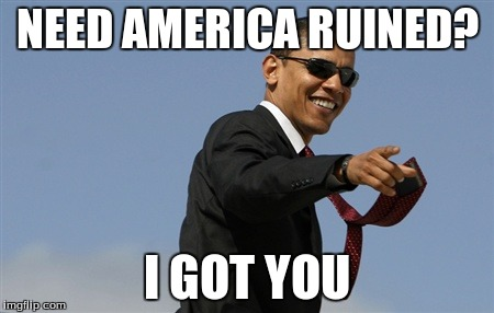 Cool Obama | NEED AMERICA RUINED? I GOT YOU | image tagged in memes,cool obama | made w/ Imgflip meme maker