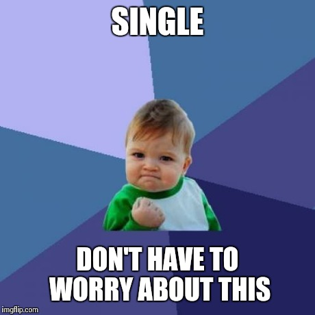 Success Kid Meme | SINGLE DON'T HAVE TO WORRY ABOUT THIS | image tagged in memes,success kid | made w/ Imgflip meme maker