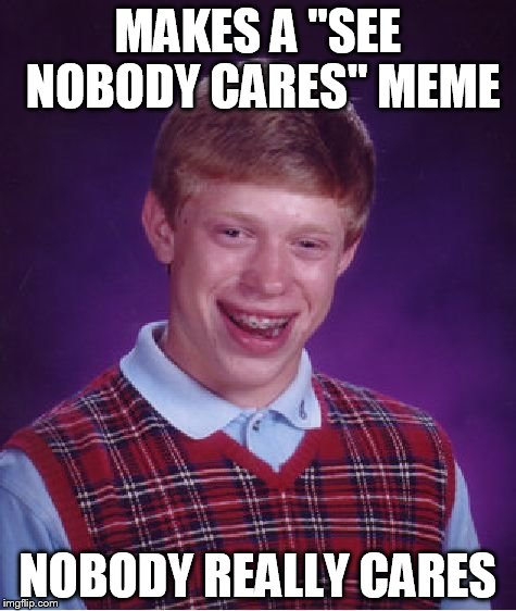 "Bad Luck Brian Meme | MAKES A ""SEE NOBODY CARES"" MEME NOBODY REALLY CARES 