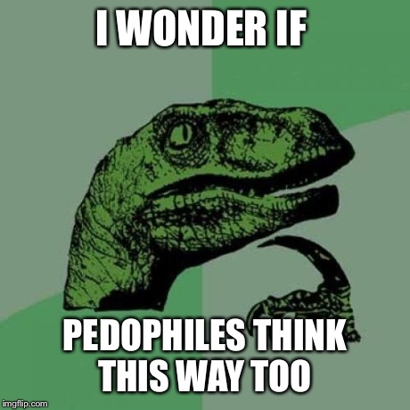 Philosoraptor Meme | I WONDER IF PEDOPHILES THINK THIS WAY TOO | image tagged in memes,philosoraptor | made w/ Imgflip meme maker