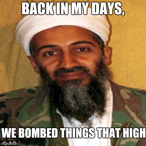 shithead | BACK IN MY DAYS, WE BOMBED THINGS THAT HIGH | image tagged in shithead motherfucker | made w/ Imgflip meme maker