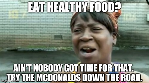 Aint Nobody Got Time For That Meme | EAT HEALTHY FOOD? AIN'T NOBODY GOT TIME FOR THAT. TRY THE MCDONALDS DOWN THE ROAD. | image tagged in memes,aint nobody got time for that | made w/ Imgflip meme maker
