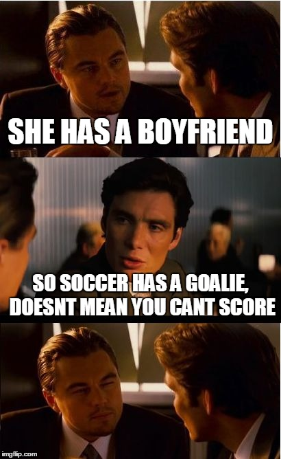 Love Suggestion | SHE HAS A BOYFRIEND SO SOCCER HAS A GOALIE, DOESNT MEAN YOU CANT SCORE | image tagged in leonardo dicaprio,lonely,broken heart,love,pun | made w/ Imgflip meme maker