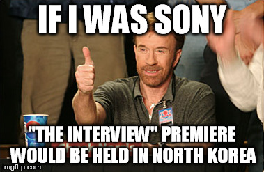 "Chuck Norris Approves | IF I WAS SONY ""THE INTERVIEW"" PREMIERE WOULD BE HELD IN NORTH KOREA 