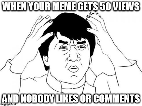 Jackie Chan WTF Meme | WHEN YOUR MEME GETS 50 VIEWS AND NOBODY LIKES OR COMMENTS | image tagged in memes,jackie chan wtf | made w/ Imgflip meme maker