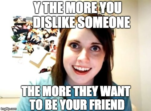 Overly Attacked Acquaintance | Y THE MORE YOU     DISLIKE SOMEONE THE MORE THEY WANT TO BE YOUR FRIEND | image tagged in memes,overly attached girlfriend,friends,stalker,dislike,hate | made w/ Imgflip meme maker