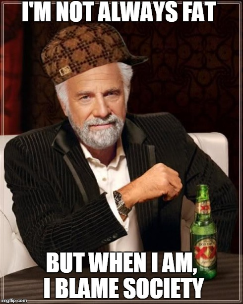 some people today | I'M NOT ALWAYS FAT BUT WHEN I AM, I BLAME SOCIETY | image tagged in memes,the most interesting man in the world,scumbag | made w/ Imgflip meme maker
