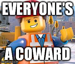 Lego Movie Emmet | EVERYONE'S A COWARD | image tagged in lego movie emmet,AdviceAnimals | made w/ Imgflip meme maker