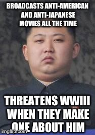 Kim Jong Un | BROADCASTS ANTI-AMERICAN AND ANTI-JAPANESE MOVIES ALL THE TIME THREATENS WWIII WHEN THEY MAKE ONE ABOUT HIM | image tagged in kim jong un,north korea,movies,sony | made w/ Imgflip meme maker