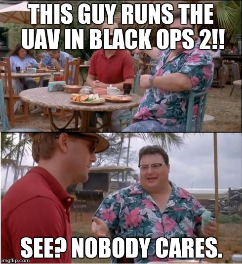 See Nobody Cares Meme | THIS GUY RUNS THE UAV IN BLACK OPS 2!! SEE? NOBODY CARES. | image tagged in memes,see nobody cares | made w/ Imgflip meme maker