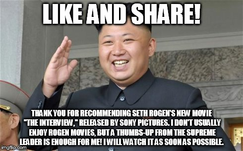 "Kim Jong-Un, Movie Critic | LIKE AND SHARE! THANK YOU FOR RECOMMENDING SETH ROGEN'S NEW MOVIE ""THE INTERVIEW,"" RELEASED BY SONY PICTURES. I DON'T USUALLY ENJOY ROGEN MO 