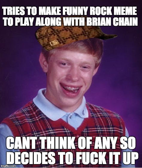 Bad Luck Brian Meme | TRIES TO MAKE FUNNY ROCK MEME TO PLAY ALONG WITH BRIAN CHAIN CANT THINK OF ANY SO DECIDES TO F**K IT UP | image tagged in memes,bad luck brian,scumbag | made w/ Imgflip meme maker