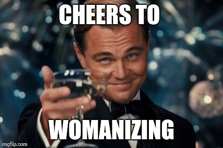 Leonardo Dicaprio Cheers Meme | CHEERS TO WOMANIZING | image tagged in memes,leonardo dicaprio cheers | made w/ Imgflip meme maker