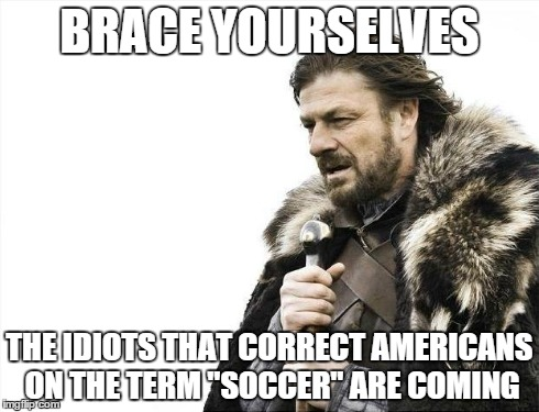 "Brace Yourselves X is Coming Meme | BRACE YOURSELVES THE IDIOTS THAT CORRECT AMERICANS ON THE TERM ""SOCCER"" ARE COMING 
