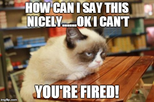 Grumpy Cat Table | HOW CAN I SAY THIS NICELY......OK I CAN'T YOU'RE FIRED! | image tagged in memes,grumpy cat table | made w/ Imgflip meme maker