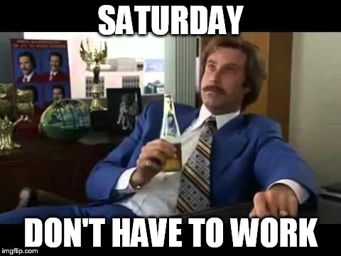 Well That Escalated Quickly | SATURDAY DON'T HAVE TO WORK | image tagged in memes,well that escalated quickly | made w/ Imgflip meme maker