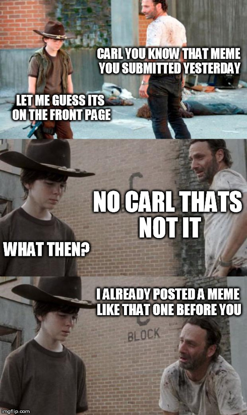 Rick and Carl 3 Meme | CARL YOU KNOW THAT MEME YOU SUBMITTED YESTERDAY LET ME GUESS ITS ON THE FRONT PAGE NO CARL THATS NOT IT WHAT THEN? I ALREADY POSTED A MEME L | image tagged in memes,rick and carl 3 | made w/ Imgflip meme maker
