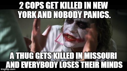 And everybody loses their minds | 2 COPS GET KILLED IN NEW YORK AND NOBODY PANICS. A THUG GETS KILLED IN MISSOURI  AND EVERYBODY LOSES THEIR MINDS | image tagged in memes,and everybody loses their minds | made w/ Imgflip meme maker