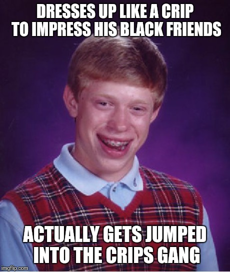 Bad Luck Brian Meme | DRESSES UP LIKE A CRIP TO IMPRESS HIS BLACK FRIENDS ACTUALLY GETS JUMPED INTO THE CRIPS GANG | image tagged in memes,bad luck brian | made w/ Imgflip meme maker