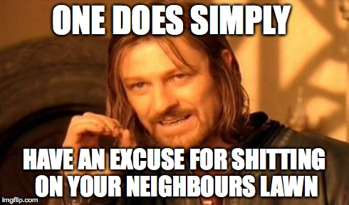 One Does Not Simply Meme | ONE DOES SIMPLY HAVE AN EXCUSE FOR SHITTING ON YOUR NEIGHBOURS LAWN | image tagged in memes,one does not simply | made w/ Imgflip meme maker