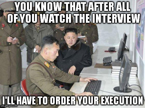 Kim Jong Un | YOU KNOW THAT AFTER ALL OF YOU WATCH THE INTERVIEW I'LL HAVE TO ORDER YOUR EXECUTION | image tagged in kim jong un,the interview,sony,movie,hacking,film | made w/ Imgflip meme maker