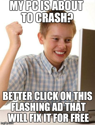 First Day On The Internet Kid Meme | MY PC IS ABOUT TO CRASH? BETTER CLICK ON THIS FLASHING AD THAT WILL FIX IT FOR FREE | image tagged in memes,first day on the internet kid | made w/ Imgflip meme maker