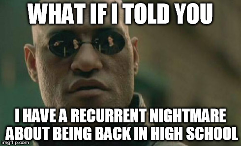 Matrix Morpheus Meme | WHAT IF I TOLD YOU I HAVE A RECURRENT NIGHTMARE ABOUT BEING BACK IN HIGH SCHOOL | image tagged in memes,matrix morpheus | made w/ Imgflip meme maker