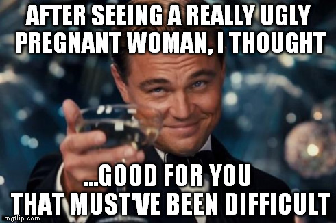 Leonardo Dicaprio Cheers | AFTER SEEING A REALLY UGLY PREGNANT WOMAN, I THOUGHT ...GOOD FOR YOU    THAT MUST'VE BEEN DIFFICULT | image tagged in memes,leonardo dicaprio cheers | made w/ Imgflip meme maker