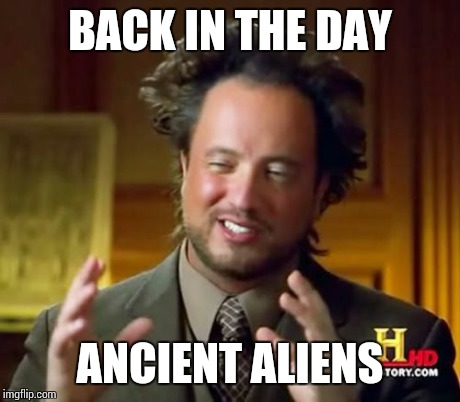 Ancient Aliens Meme | BACK IN THE DAY ANCIENT ALIENS | image tagged in memes,ancient aliens | made w/ Imgflip meme maker