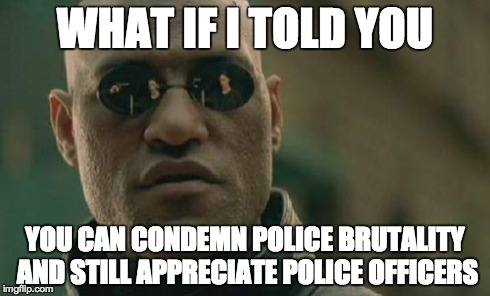 Matrix Morpheus | WHAT IF I TOLD YOU YOU CAN CONDEMN POLICE BRUTALITY AND STILL APPRECIATE POLICE OFFICERS | image tagged in memes,matrix morpheus,AdviceAnimals | made w/ Imgflip meme maker