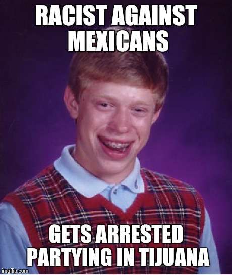 Bad Luck Brian Meme | RACIST AGAINST MEXICANS GETS ARRESTED PARTYING IN TIJUANA | image tagged in memes,bad luck brian | made w/ Imgflip meme maker