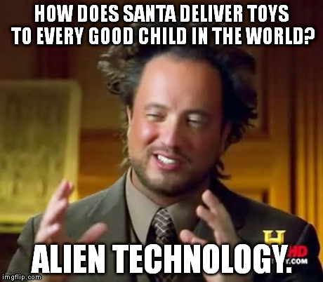 Ancient Aliens Meme | HOW DOES SANTA DELIVER TOYS TO EVERY GOOD CHILD IN THE WORLD? ALIEN TECHNOLOGY. | image tagged in memes,ancient aliens | made w/ Imgflip meme maker