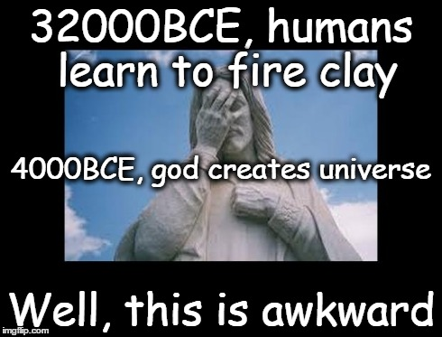 Well, this is awkward | 32000BCE, humans learn to fire clay Well, this is awkward 4000BCE, god creates universe | image tagged in jesusfacepalm,this is awkward,god,jesus,bible,religion | made w/ Imgflip meme maker